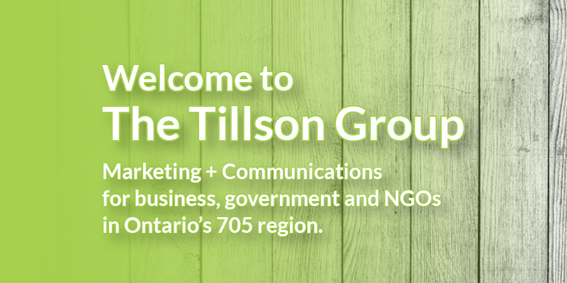Welcome to The Tillson Group. Marketing + Communications for business, government and NGOs in Ontario's 705 region.