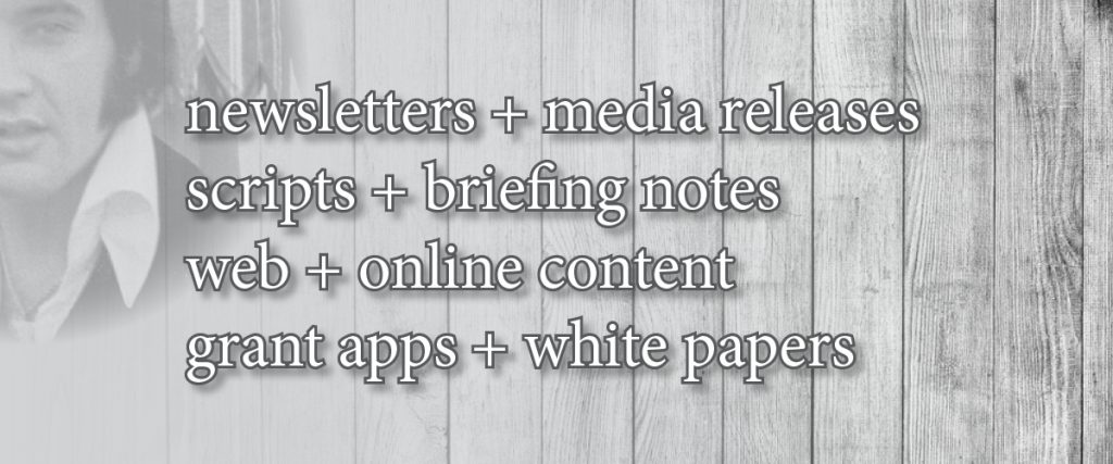 Content: Newsletters + media releases, scripts + briefing notes, website + online, grant apps + white papers